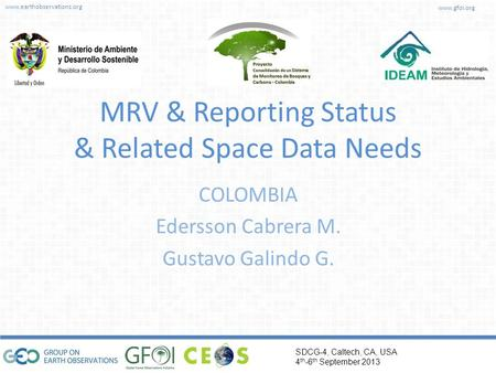 Www.earthobservations.org www.gfoi.org SDCG-4, Caltech, CA, USA 4 th -6 th September 2013 MRV & Reporting Status & Related Space Data Needs COLOMBIA Edersson.
