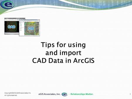 1 Copyright © 2012 eGIS Associates, Inc. All rights reserved. Tips for using and import CAD Data in ArcGIS.