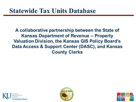 …..Kansas Department of Revenue – Property Valuation Division – Kansas GIS Policy Board - DASC ….. Statewide Tax Units Database A collaborative partnership.