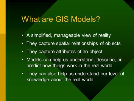 What are GIS Models? A simplified, manageable view of reality They capture spatial relationships of objects They capture attributes of an object Models.