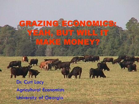 GRAZING ECONOMICS: YEAH, BUT WILL IT MAKE MONEY? Dr. Curt Lacy Agricultural Economists University of Georgia.