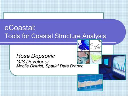 ECoastal: Tools for Coastal Structure Analysis Rose Dopsovic GIS Developer Mobile District, Spatial Data Branch.