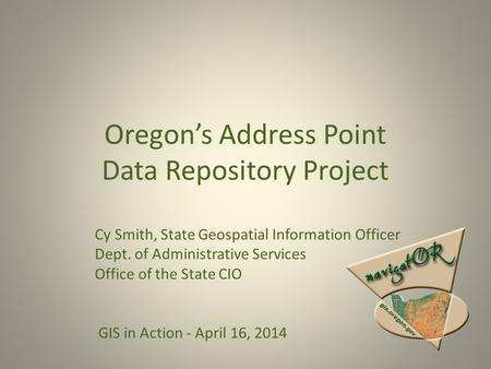 Oregon's Address Point Data Repository Project Cy Smith, State Geospatial Information Officer Dept. of Administrative Services Office of the State CIO.