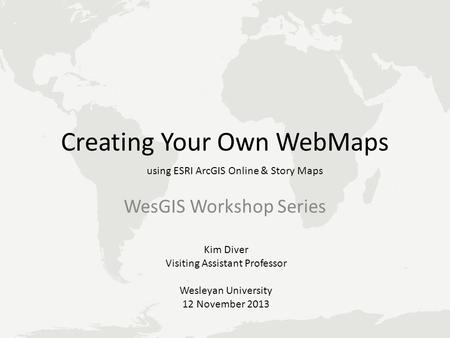 Creating Your Own WebMaps WesGIS Workshop Series using ESRI ArcGIS Online & Story Maps Kim Diver Visiting Assistant Professor Wesleyan University 12 November.