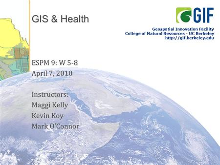 GIS & Health ESPM 9: W 5-8 April 7, 2010 Instructors: Maggi Kelly Kevin Koy Mark O'Connor Geospatial Innovation Facility College of Natural Resources -