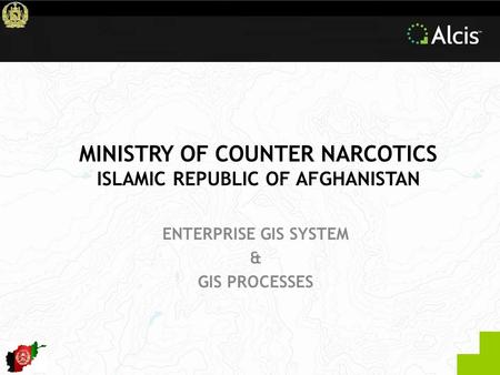 MINISTRY OF COUNTER NARCOTICS ISLAMIC REPUBLIC OF AFGHANISTAN ENTERPRISE GIS SYSTEM & GIS PROCESSES.