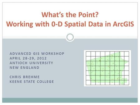 ADVANCED GIS WORKSHOP APRIL 28-29, 2012 ANTIOCH UNIVERSITY NEW ENGLAND CHRIS BREHME KEENE STATE COLLEGE What's the Point? Working with 0-D Spatial Data.