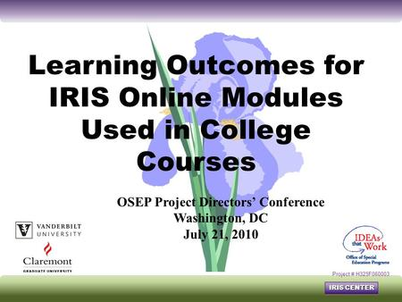IRIS CENTER Learning Outcomes for IRIS Online Modules Used in College Courses Project # H325F060003 OSEP Project Directors' Conference Washington, DC July.