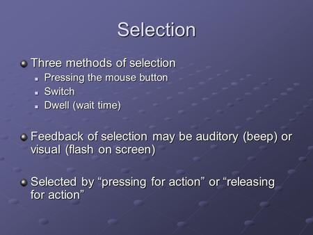 Selection Three methods of selection Pressing the mouse button Pressing the mouse button Switch Switch Dwell (wait time) Dwell (wait time) Feedback of.