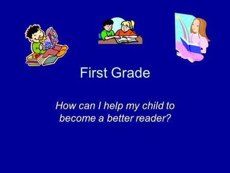 First Grade How can I help my child to become a better reader?