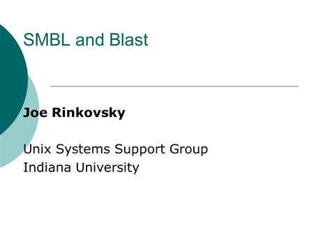 SMBL and Blast Joe Rinkovsky Unix Systems Support Group Indiana University.