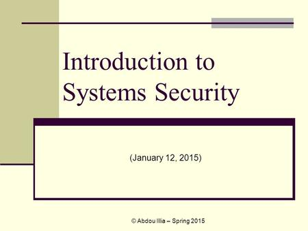 Introduction to Systems Security (January 12, 2015) © Abdou Illia – Spring 2015.