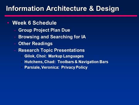Information Architecture & Design Week 6 Schedule -Group Project Plan Due -Browsing and Searching for IA -Other Readings -Research Topic Presentations.