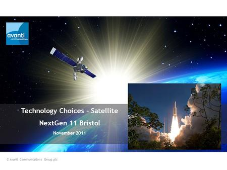 Technology Choices – Satellite NextGen 11 Bristol November 2011 © Avanti Communications Group plc.