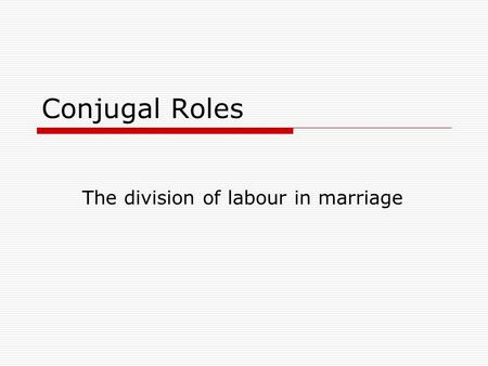Conjugal Roles The division of labour in marriage.