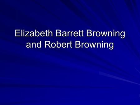 Elizabeth Barrett Browning and Robert Browning. Elizabeth Barrett Browning Born 1806, the eldest child of a prosperous merchant family Self-educated at.