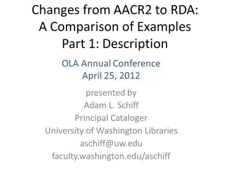 Changes from AACR2 to RDA: A Comparison of Examples Part 1: Description presented by Adam L. Schiff Principal Cataloger University of Washington Libraries.