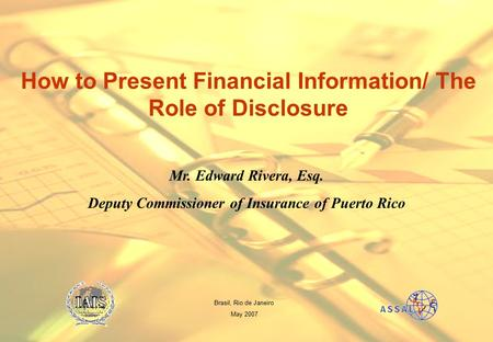Mr. Edward Rivera, Esq. Deputy Commissioner of Insurance of Puerto Rico How to Present Financial Information/ The Role of Disclosure Brasil, Rio de Janeiro.