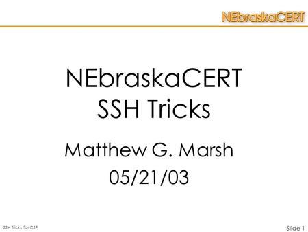 SSH Tricks for CSF Slide 1 NEbraskaCERT SSH Tricks Matthew G. Marsh 05/21/03.