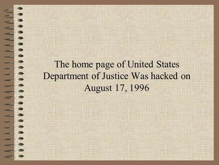 The home page of United States Department of Justice Was hacked on August 17, 1996.