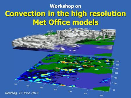 Reading, 13 June 2013 Workshop on Convection in the high resolution Met Office models.