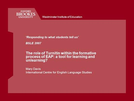 Westminster Institute of Education 'Responding to what students tell us' BSLE 2007 The role of Turnitin within the formative process of EAP: a tool for.