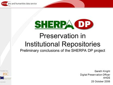 Funded by: © AHDS Preservation in Institutional Repositories Preliminary conclusions of the SHERPA DP project Gareth Knight Digital Preservation Officer.