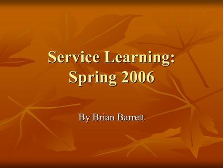 Service Learning: Spring 2006 By Brian Barrett. Why is Service work good? It benefits the environment and community. It benefits the environment and community.