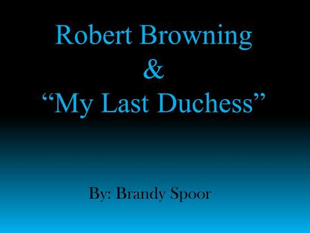 "Robert Browning & ""My Last Duchess"" By: Brandy Spoor."