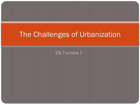 Ch.7 section 2 The Challenges of Urbanization. Urban Opportunities Rapid urbanization occurred as a result of the technological boom in the 19 th century.