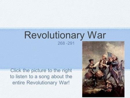 Revolutionary War 268 -291 Click the picture to the right to listen to a song about the entire Revolutionary War!