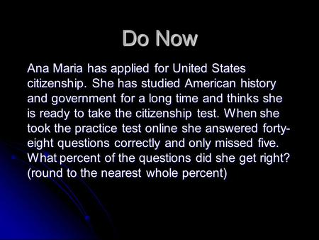 Do Now Ana Maria has applied for United States citizenship. She has studied American history and government for a long time and thinks she is ready to.