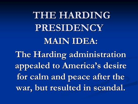 THE HARDING PRESIDENCY THE HARDING PRESIDENCY MAIN IDEA: The Harding administration appealed to America's desire for calm and peace after the war, but.