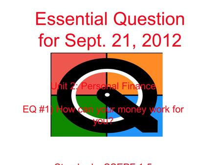 Essential Question for Sept. 21, 2012 Unit 2: Personal Finance EQ #1) How can your money work for you? Standards: SSEPF 1-5.
