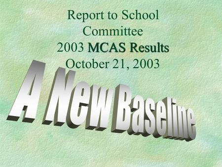 MCAS Results Report to School Committee 2003 MCAS Results October 21, 2003.