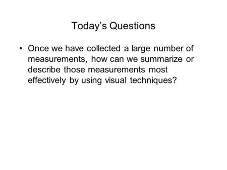 Today's Questions Once we have collected a large number of measurements, how can we summarize or describe those measurements most effectively by using.