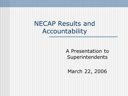 NECAP Results and Accountability A Presentation to Superintendents March 22, 2006.