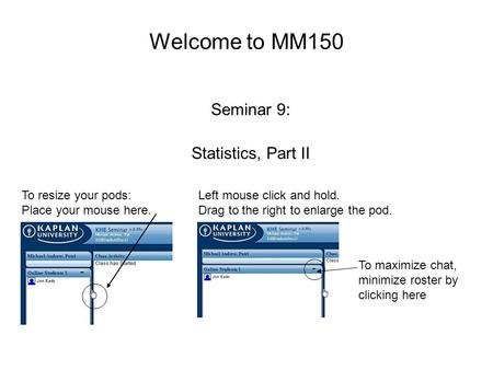 Welcome to MM150 Seminar 9: Statistics, Part II To resize your pods: Place your mouse here. Left mouse click and hold. Drag to the right to enlarge the.