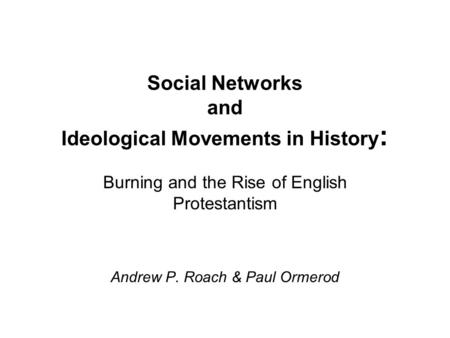 Social Networks and Ideological Movements in History : Burning and the Rise of English Protestantism Andrew P. Roach & Paul Ormerod.