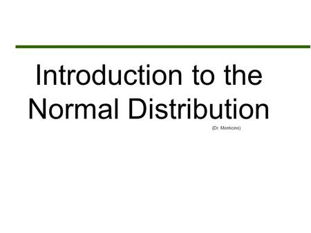 Introduction to the Normal Distribution (Dr. Monticino)
