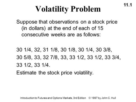 11.1 Introduction to Futures and Options Markets, 3rd Edition © 1997 by John C. Hull Volatility Problem Suppose that observations on a stock price (in.