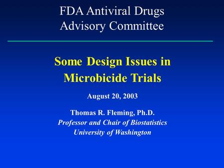 Some Design Issues in Microbicide Trials August 20, 2003 Thomas R. Fleming, Ph.D. Professor and Chair of Biostatistics University of Washington FDA Antiviral.