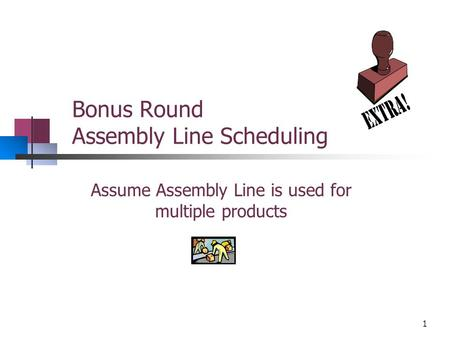 Bonus Round Assembly Line Scheduling Assume Assembly Line is used for multiple products 1.