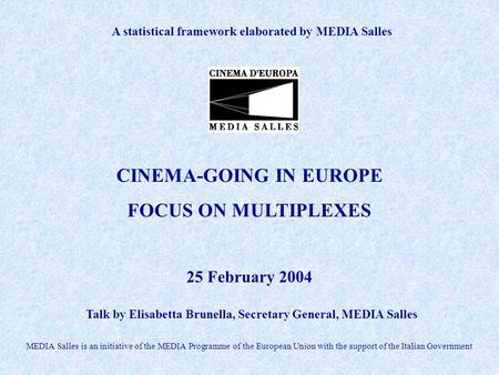 A statistical framework elaborated by MEDIA Salles Talk by Elisabetta Brunella, Secretary General, MEDIA Salles CINEMA-GOING IN EUROPE FOCUS ON MULTIPLEXES.