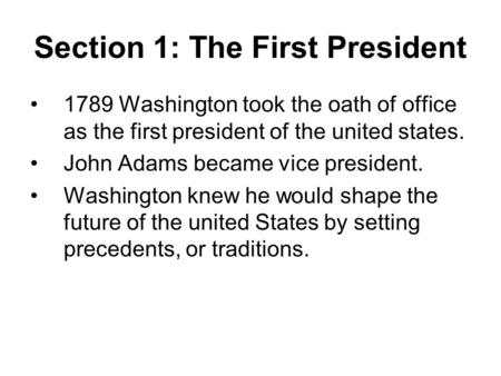 Section 1: The First President 1789 Washington took the oath of office as the first president of the united states. John Adams became vice president. Washington.