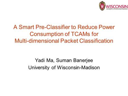 A Smart Pre-Classifier to Reduce Power Consumption of TCAMs for Multi-dimensional Packet Classification Yadi Ma, Suman Banerjee University of Wisconsin-Madison.