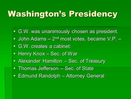 Washington's Presidency  G.W. was unanimously chosen as president.  John Adams – 2 nd most votes, became V.P. –  G.W. creates a cabinet:  Henry Knox.
