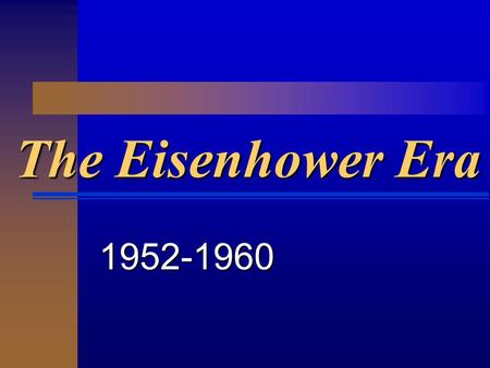 The Eisenhower Era 1952-1960. Dwight D. Eisenhower  Ike projected an image of a non- political president  Immensely popular grandfather figure.