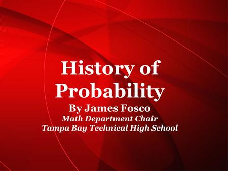 History of Probability By James Fosco Math Department Chair Tampa Bay Technical High School Kheyc ie Rome ro.