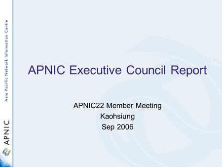APNIC Executive Council Report APNIC22 Member Meeting Kaohsiung Sep 2006.